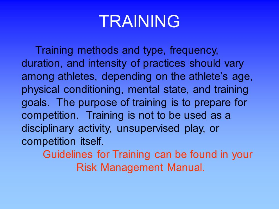 TRAINING Training methods and type, frequency, duration, and intensity of practices should vary among athletes, depending on the athletes age, physical conditioning, mental state, and training goals.