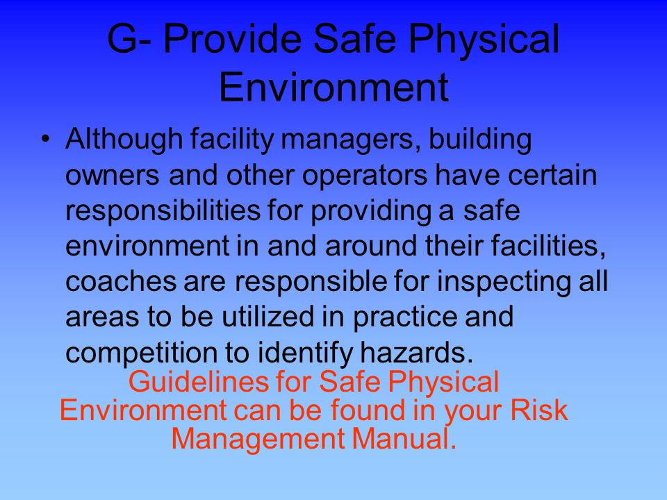 G- Provide Safe Physical Environment Although facility managers, building owners and other operators have certain responsibilities for providing a safe environment in and around their facilities, coaches are responsible for inspecting all areas to be utilized in practice and competition to identify hazards.