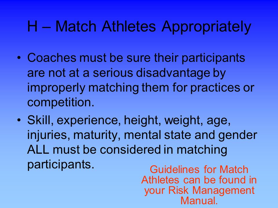 H – Match Athletes Appropriately Coaches must be sure their participants are not at a serious disadvantage by improperly matching them for practices or competition.