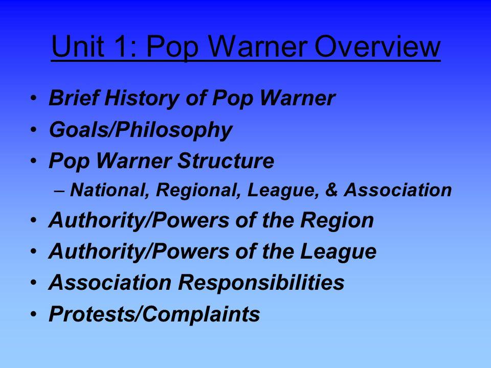 Unit 1: Pop Warner Overview Brief History of Pop Warner Goals/Philosophy Pop Warner Structure –National, Regional, League, & Association Authority/Powers of the Region Authority/Powers of the League Association Responsibilities Protests/Complaints