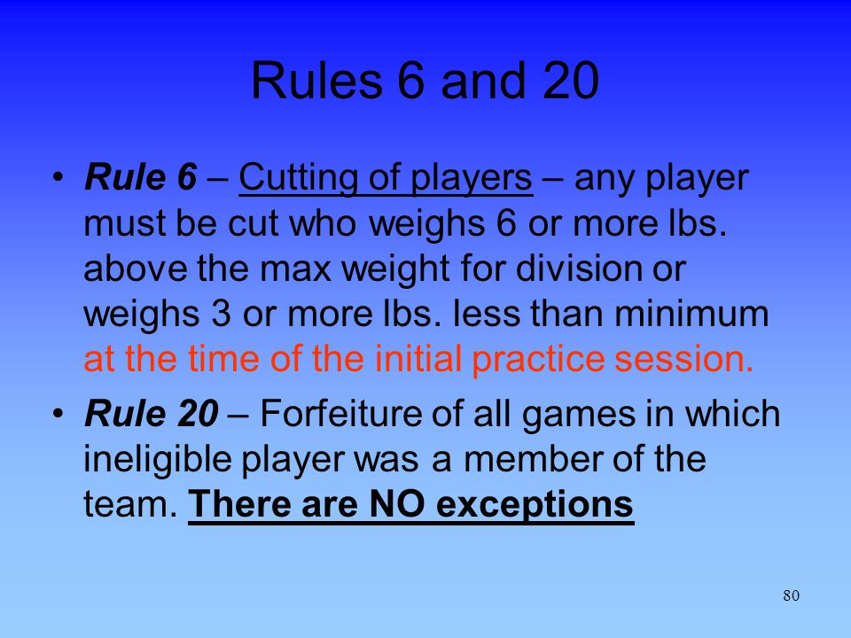 80 Rules 6 and 20 Rule 6 – Cutting of players – any player must be cut who weighs 6 or more lbs.