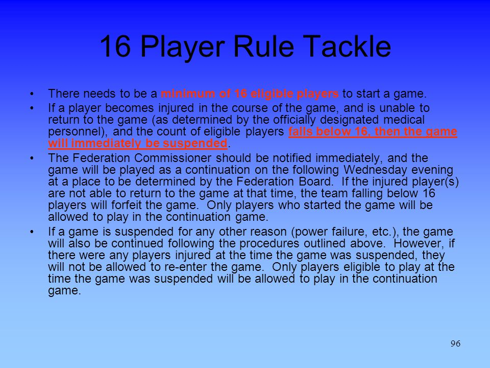 96 16 Player Rule Tackle There needs to be a minimum of 16 eligible players to start a game.