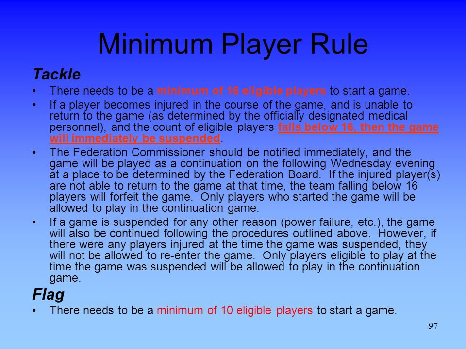 97 Minimum Player Rule Tackle There needs to be a minimum of 16 eligible players to start a game.