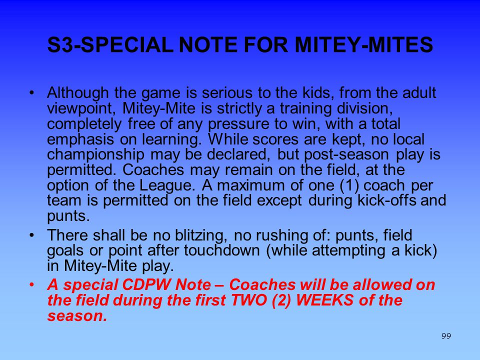 99 S3-SPECIAL NOTE FOR MITEY-MITES Although the game is serious to the kids, from the adult viewpoint, Mitey-Mite is strictly a training division, completely free of any pressure to win, with a total emphasis on learning.