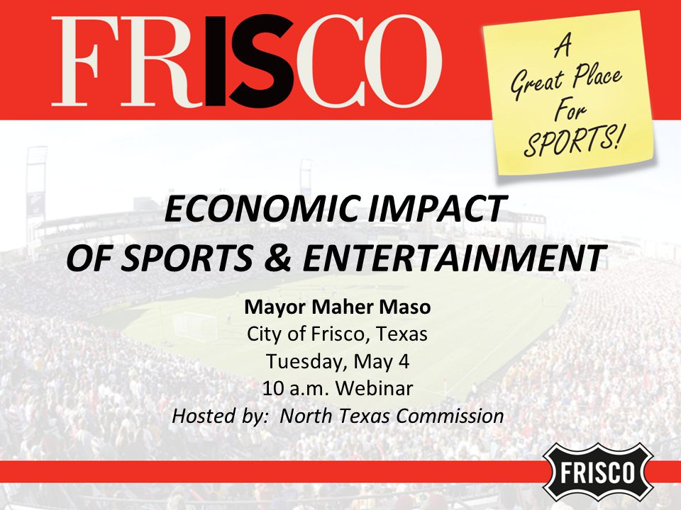 ECONOMIC IMPACT OF SPORTS & ENTERTAINMENT Mayor Maher Maso City of Frisco, Texas Tuesday, May 4 10 a.m.