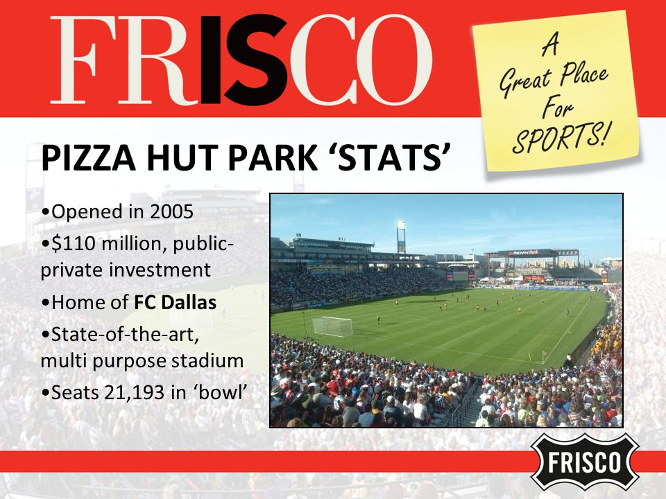 PIZZA HUT PARK STATS Opened in 2005 $110 million, public- private investment Home of FC Dallas State-of-the-art, multi purpose stadium Seats 21,193 in bowl