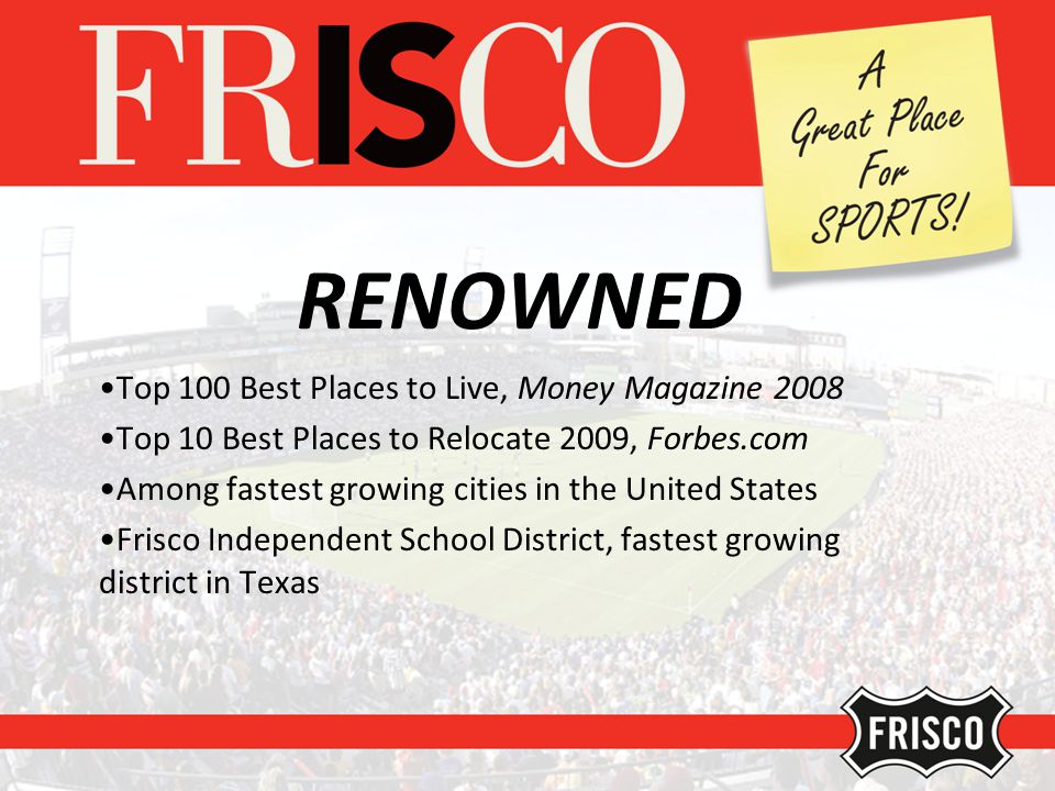 RENOWNED Top 100 Best Places to Live, Money Magazine 2008 Top 10 Best Places to Relocate 2009, Forbes.com Among fastest growing cities in the United States Frisco Independent School District, fastest growing district in Texas