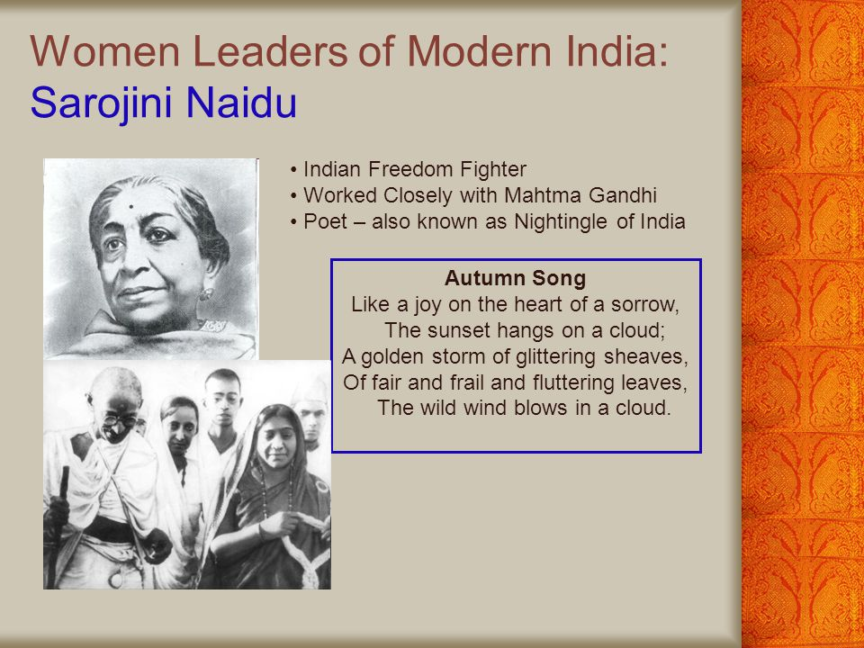 Women Leaders of Modern India: Sarojini Naidu Indian Freedom Fighter Worked Closely with Mahtma Gandhi Poet – also known as Nightingle of India Autumn Song Like a joy on the heart of a sorrow, The sunset hangs on a cloud; A golden storm of glittering sheaves, Of fair and frail and fluttering leaves, The wild wind blows in a cloud.