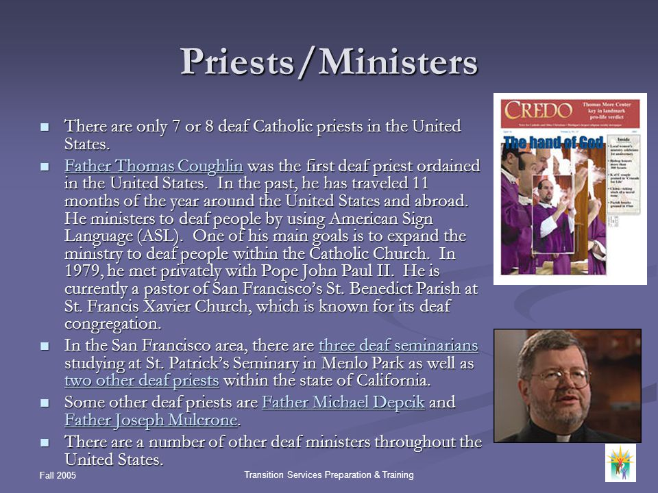 Fall 2005 Transition Services Preparation & Training Priests/Ministers There are only 7 or 8 deaf Catholic priests in the United States. There are onl