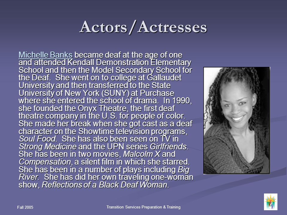 Fall 2005 Transition Services Preparation & Training Actors/Actresses Michelle BanksMichelle Banks became deaf at the age of one and attended Kendall