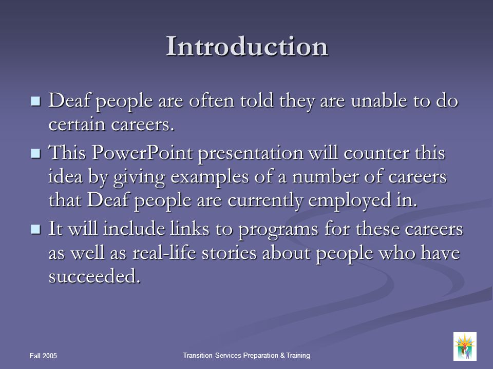 Fall 2005 Transition Services Preparation & Training Introduction Deaf people are often told they are unable to do certain careers. Deaf people are of