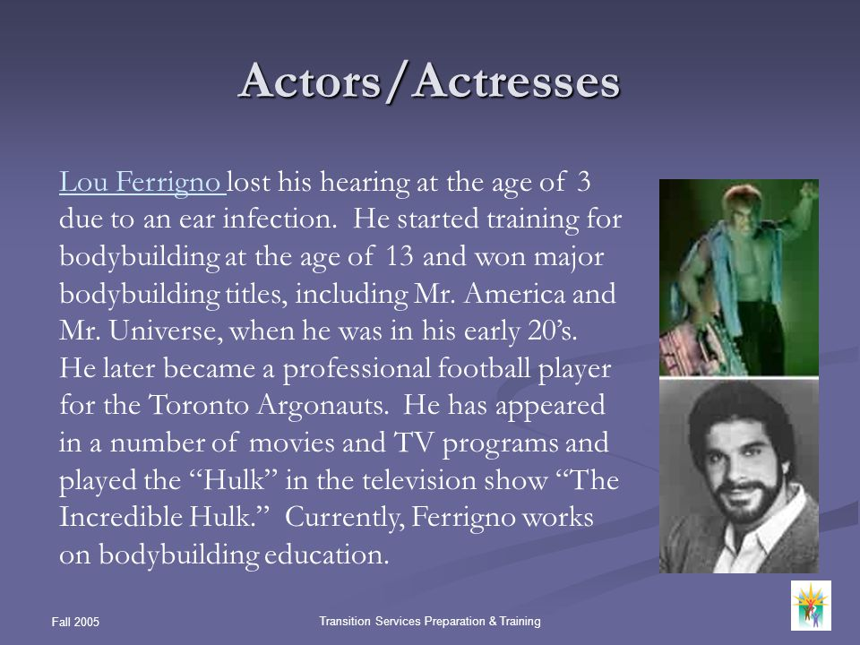 Fall 2005 Transition Services Preparation & Training Actors/Actresses Lou Ferrigno Lou Ferrigno lost his hearing at the age of 3 due to an ear infecti