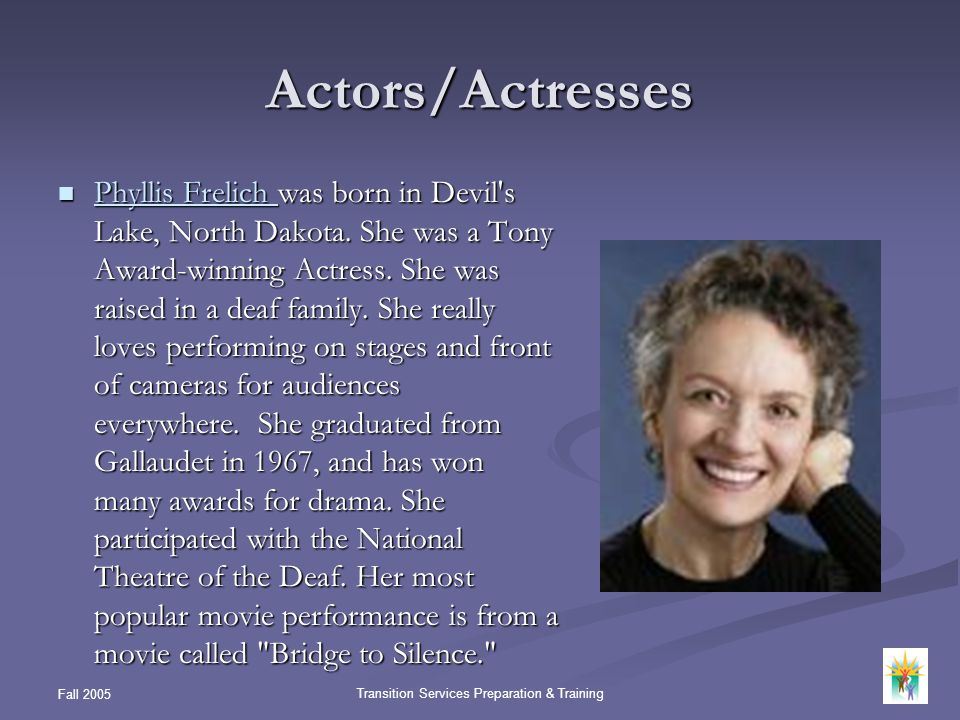 Fall 2005 Transition Services Preparation & Training Actors/Actresses Phyllis Frelich was born in Devil's Lake, North Dakota. She was a Tony Award-win