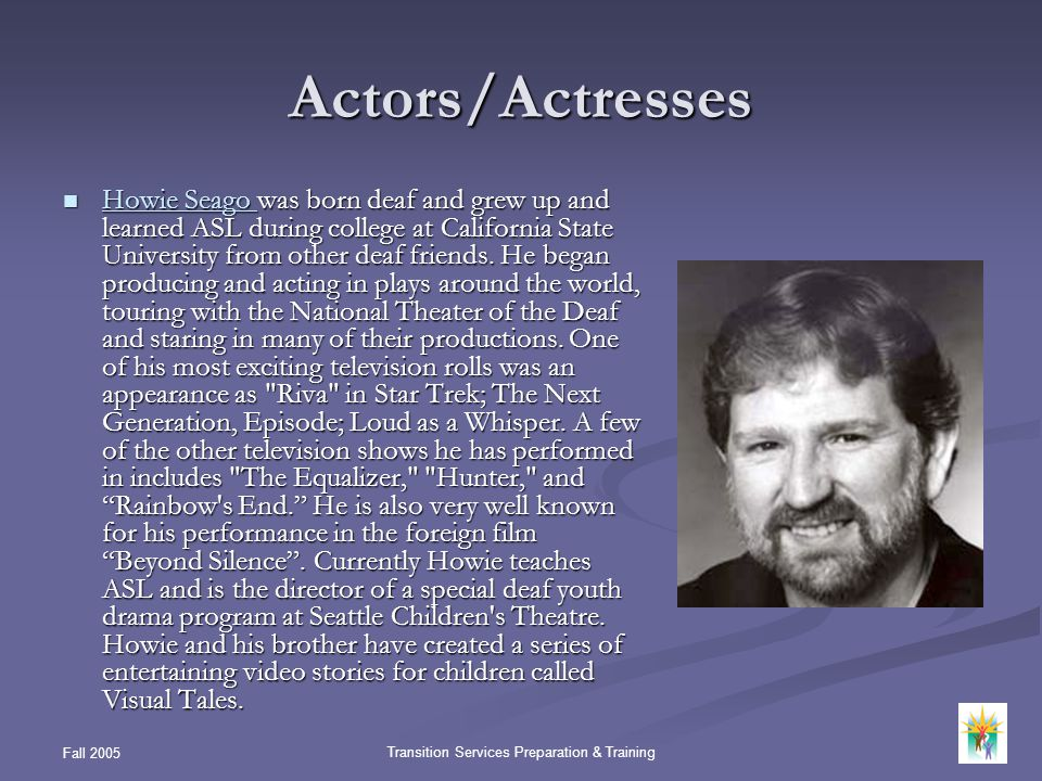 Fall 2005 Transition Services Preparation & Training Actors/Actresses Howie Seago was born deaf and grew up and learned ASL during college at Californ