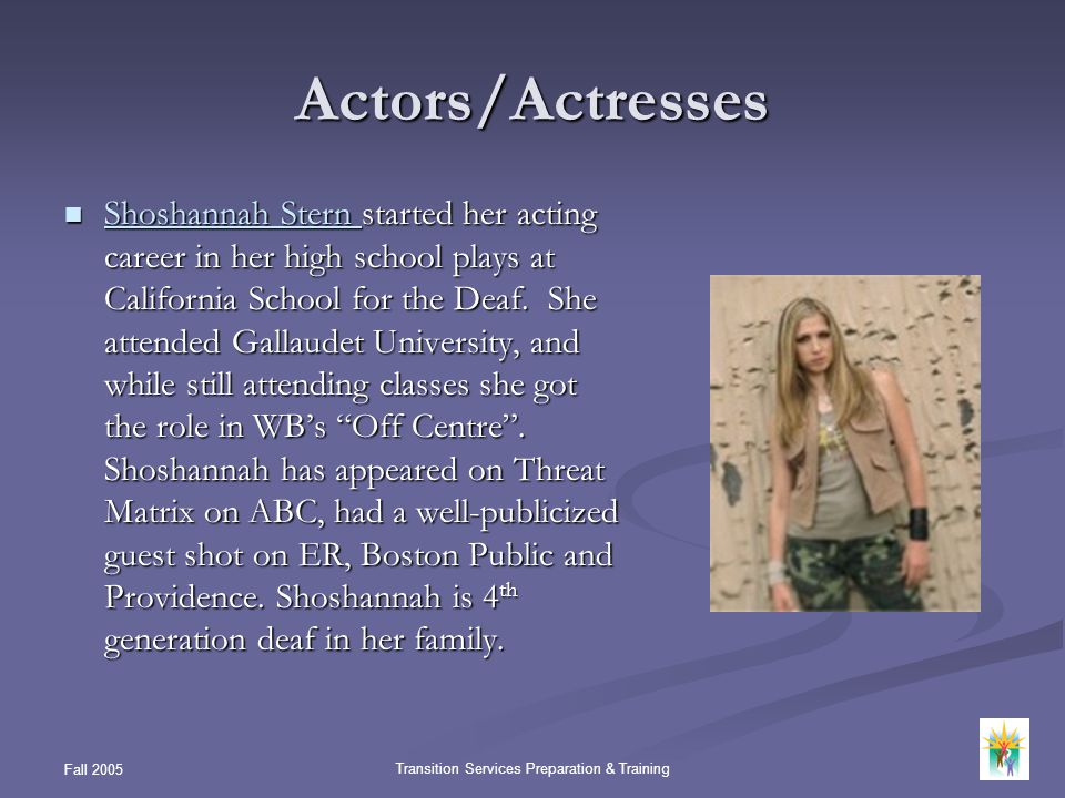 Fall 2005 Transition Services Preparation & Training Actors/Actresses Shoshannah Stern started her acting career in her high school plays at Californi