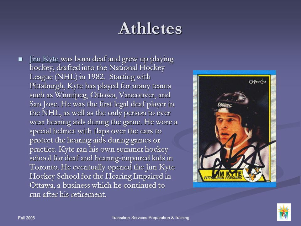 Fall 2005 Transition Services Preparation & Training Athletes Jim Kyte was born deaf and grew up playing hockey, drafted into the National Hockey Leag