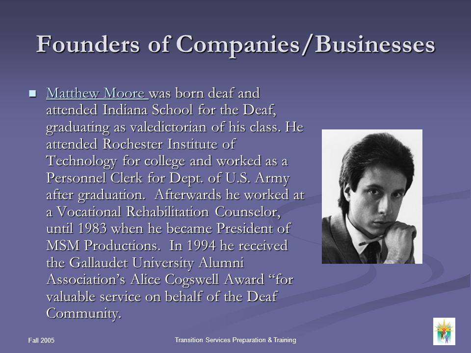 Fall 2005 Transition Services Preparation & Training Founders of Companies/Businesses Matthew Moore was born deaf and attended Indiana School for the