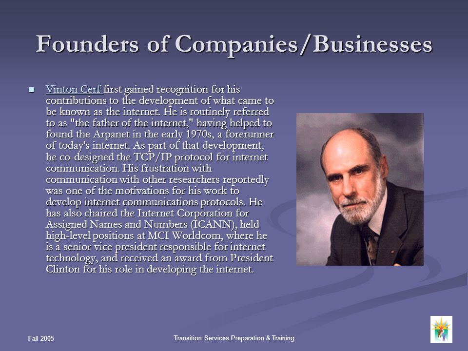 Fall 2005 Transition Services Preparation & Training Founders of Companies/Businesses Vinton Cerf first gained recognition for his contributions to th