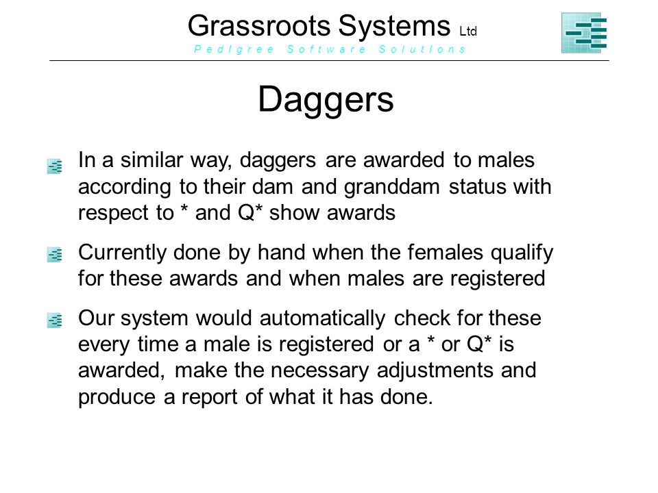 Grassroots Systems Ltd P e d I g r e e S o f t w a r e S o l u t I o n s Daggers In a similar way, daggers are awarded to males according to their dam and granddam status with respect to * and Q* show awards Currently done by hand when the females qualify for these awards and when males are registered Our system would automatically check for these every time a male is registered or a * or Q* is awarded, make the necessary adjustments and produce a report of what it has done.