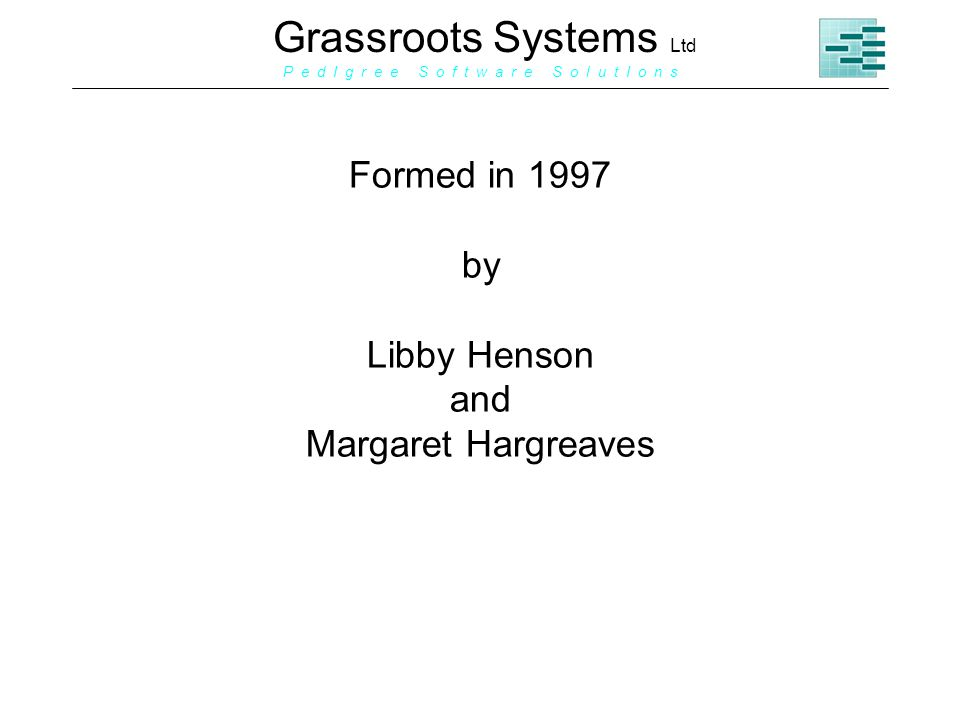 Grassroots Systems Ltd P e d I g r e e S o f t w a r e S o l u t I o n s Formed in 1997 by Libby Henson and Margaret Hargreaves