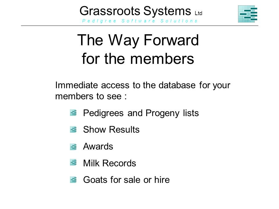 Grassroots Systems Ltd P e d I g r e e S o f t w a r e S o l u t I o n s The Way Forward for the members Immediate access to the database for your members to see : Pedigrees and Progeny lists Show Results Awards Milk Records Goats for sale or hire