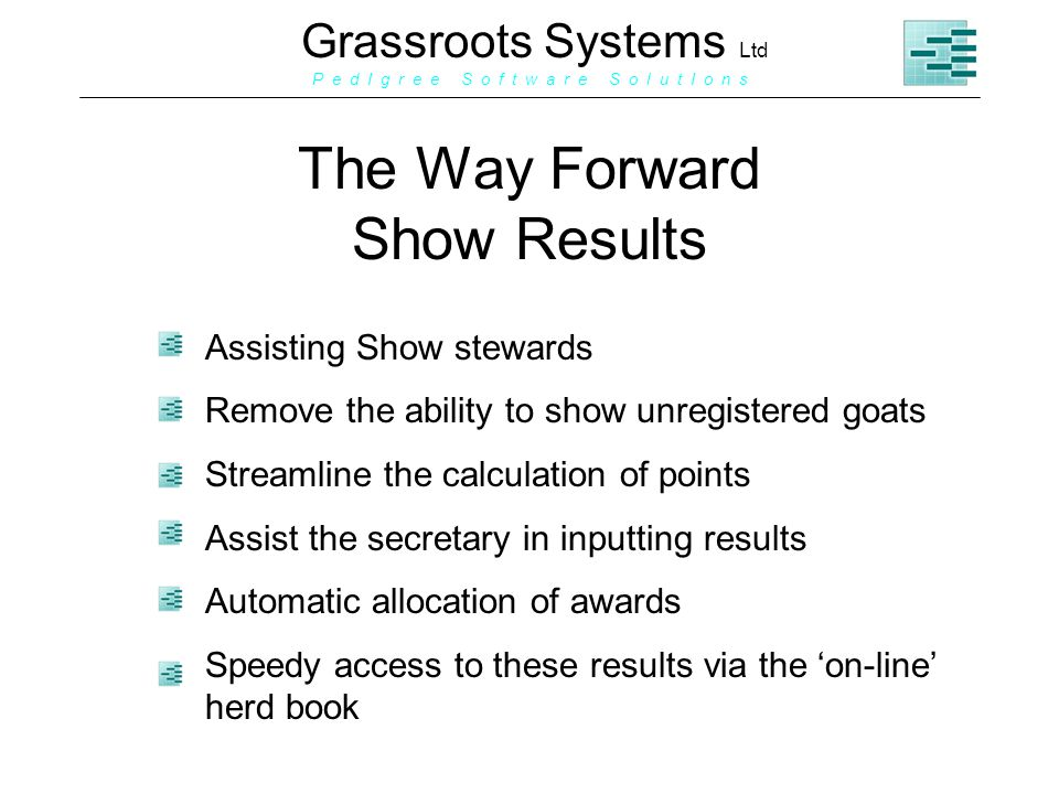 Grassroots Systems Ltd P e d I g r e e S o f t w a r e S o l u t I o n s The Way Forward Show Results Assisting Show stewards Remove the ability to show unregistered goats Streamline the calculation of points Assist the secretary in inputting results Automatic allocation of awards Speedy access to these results via the on-line herd book
