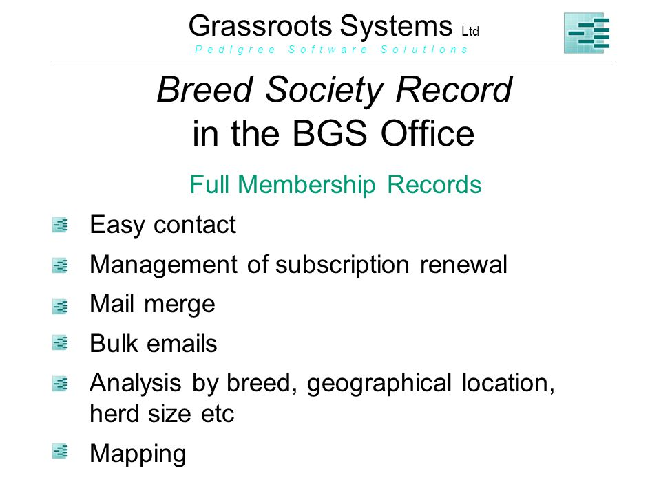 Grassroots Systems Ltd P e d I g r e e S o f t w a r e S o l u t I o n s Breed Society Record in the BGS Office Full Membership Records Easy contact Management of subscription renewal Mail merge Bulk emails Analysis by breed, geographical location, herd size etc Mapping