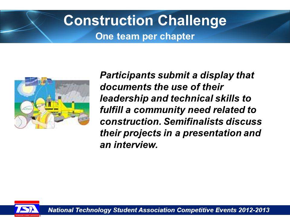 National Technology Student Association Competitive Events 2012-2013 Participants submit a display that documents the use of their leadership and technical skills to fulfill a community need related to construction.