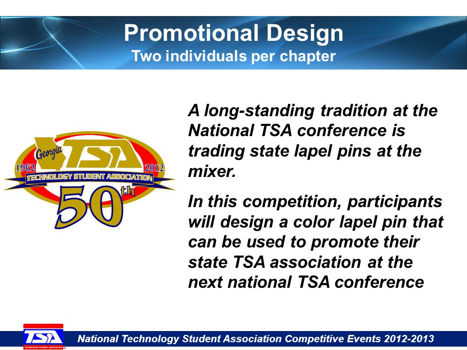 National Technology Student Association Competitive Events 2012-2013 Promotional Design Two individuals per chapter A long-standing tradition at the National TSA conference is trading state lapel pins at the mixer.