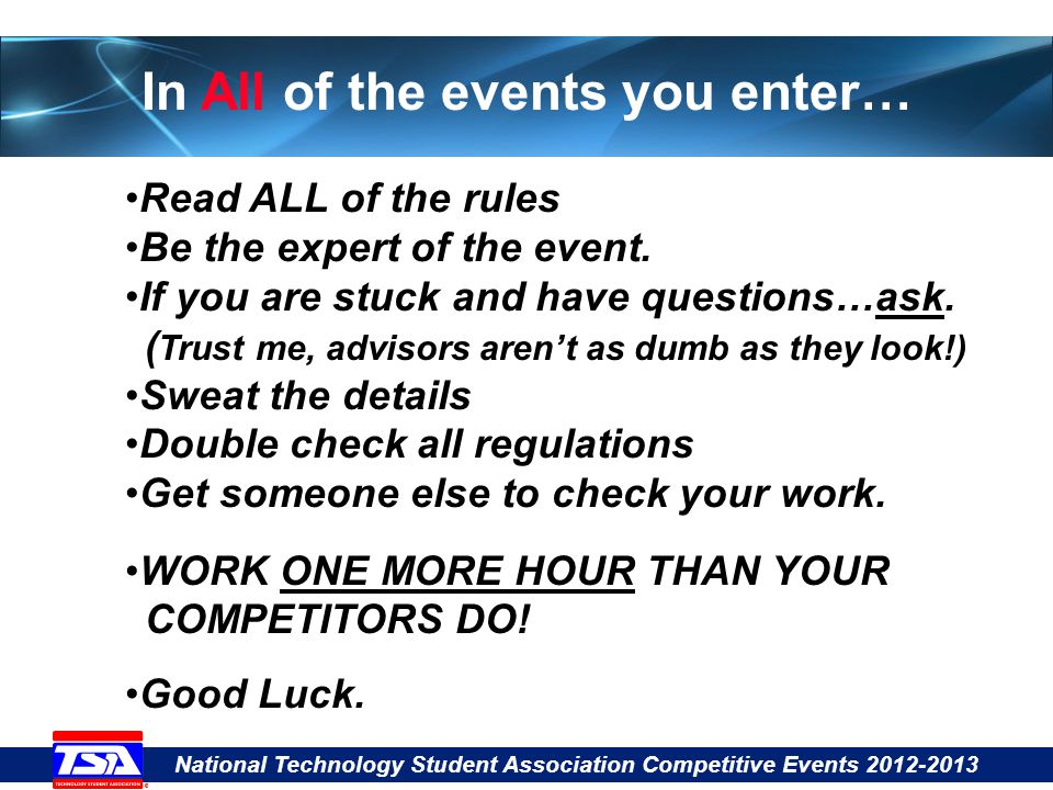 National Technology Student Association Competitive Events 2012-2013 In All of the events you enter… Read ALL of the rules Be the expert of the event.