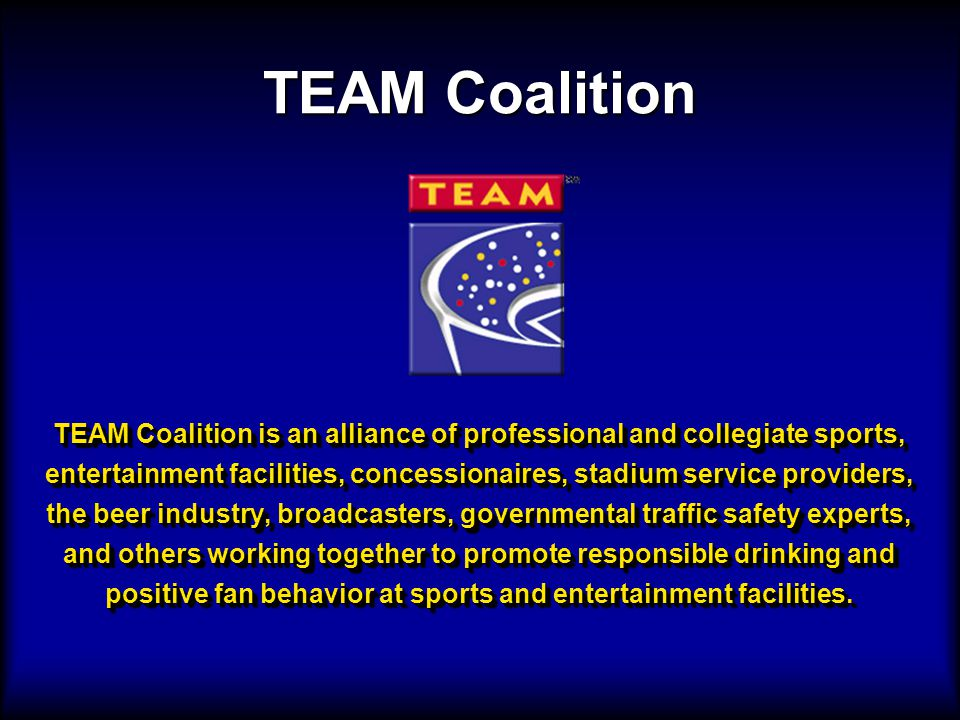 TEAM Coalition is an alliance of professional and collegiate sports, entertainment facilities, concessionaires, stadium service providers, the beer industry, broadcasters, governmental traffic safety experts, and others working together to promote responsible drinking and positive fan behavior at sports and entertainment facilities.