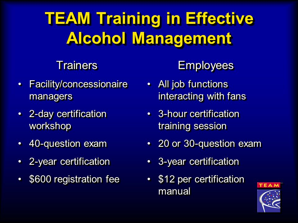 TEAM Training in Effective Alcohol Management Trainers Facility/concessionaire managersFacility/concessionaire managers 2-day certification workshop2-