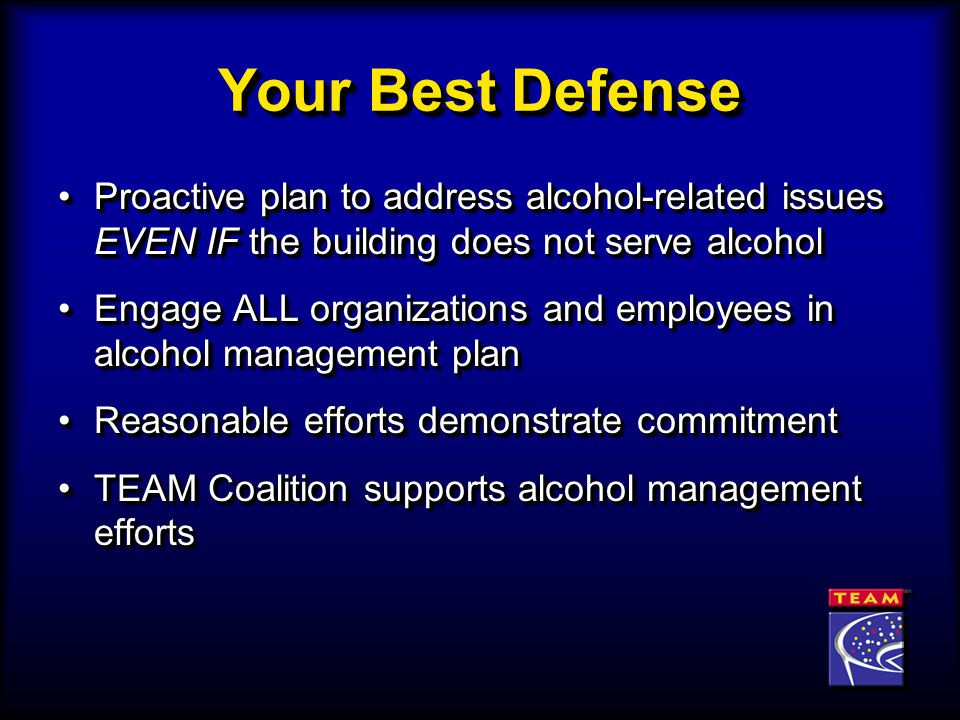 Your Best Defense Proactive plan to address alcohol-related issues EVEN IF the building does not serve alcoholProactive plan to address alcohol-related issues EVEN IF the building does not serve alcohol Engage ALL organizations and employees in alcohol management planEngage ALL organizations and employees in alcohol management plan Reasonable efforts demonstrate commitmentReasonable efforts demonstrate commitment TEAM Coalition supports alcohol management effortsTEAM Coalition supports alcohol management efforts Proactive plan to address alcohol-related issues EVEN IF the building does not serve alcoholProactive plan to address alcohol-related issues EVEN IF the building does not serve alcohol Engage ALL organizations and employees in alcohol management planEngage ALL organizations and employees in alcohol management plan Reasonable efforts demonstrate commitmentReasonable efforts demonstrate commitment TEAM Coalition supports alcohol management effortsTEAM Coalition supports alcohol management efforts