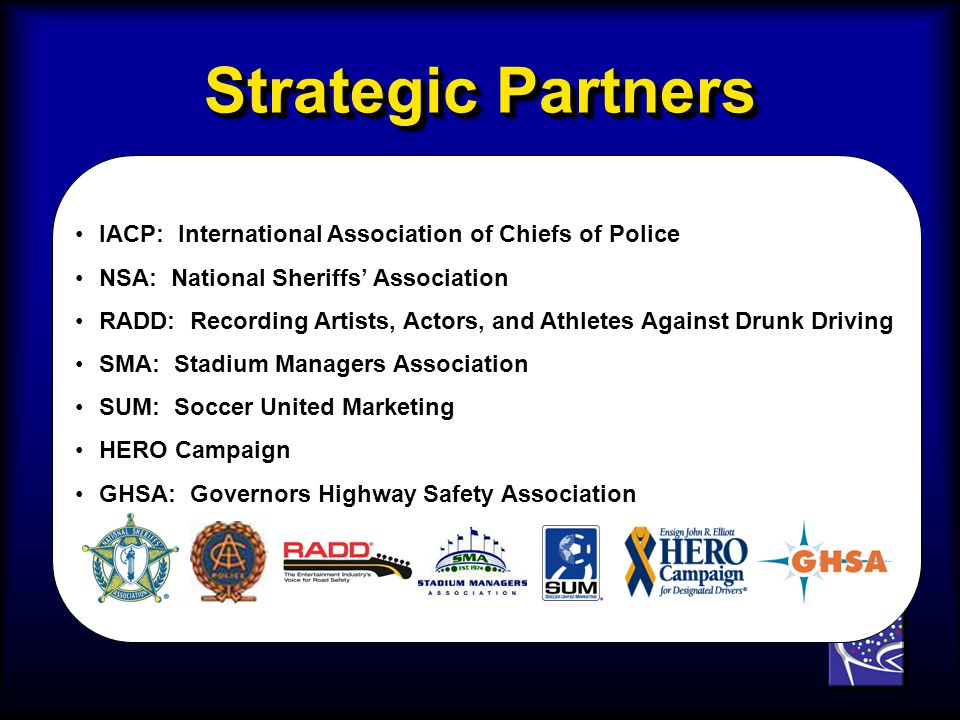Strategic Partners IACP: International Association of Chiefs of PoliceIACP: International Association of Chiefs of Police NSA: National Sheriffs AssociationNSA: National Sheriffs Association RADD: Recording Artists, Actors, and Athletes Against Drunk DrivingRADD: Recording Artists, Actors, and Athletes Against Drunk Driving SMA: Stadium Managers AssociationSMA: Stadium Managers Association SUM: Soccer United MarketingSUM: Soccer United Marketing HERO CampaignHERO Campaign GHSA: Governors Highway Safety AssociationGHSA: Governors Highway Safety Association