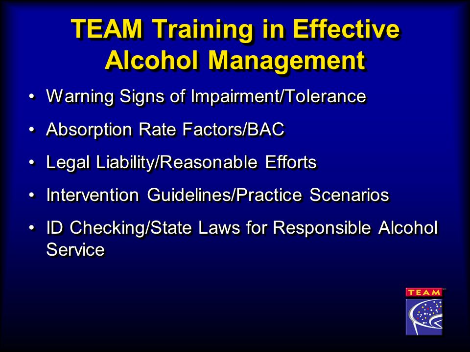 TEAM Training in Effective Alcohol Management Warning Signs of Impairment/ToleranceWarning Signs of Impairment/Tolerance Absorption Rate Factors/BACAbsorption Rate Factors/BAC Legal Liability/Reasonable EffortsLegal Liability/Reasonable Efforts Intervention Guidelines/Practice ScenariosIntervention Guidelines/Practice Scenarios ID Checking/State Laws for Responsible Alcohol ServiceID Checking/State Laws for Responsible Alcohol Service Warning Signs of Impairment/ToleranceWarning Signs of Impairment/Tolerance Absorption Rate Factors/BACAbsorption Rate Factors/BAC Legal Liability/Reasonable EffortsLegal Liability/Reasonable Efforts Intervention Guidelines/Practice ScenariosIntervention Guidelines/Practice Scenarios ID Checking/State Laws for Responsible Alcohol ServiceID Checking/State Laws for Responsible Alcohol Service