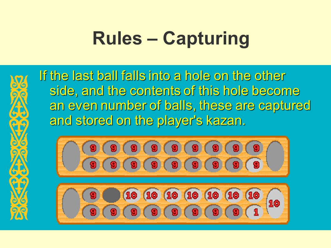 Rules – Capturing If the last ball falls into a hole on the other side, and the contents of this hole become an even number of balls, these are captur