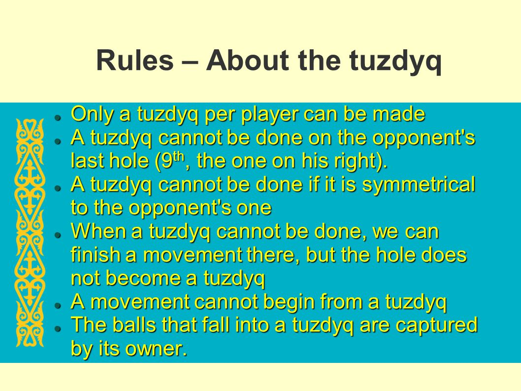 Rules – About the tuzdyq Only a tuzdyq per player can be made Only a tuzdyq per player can be made A tuzdyq cannot be done on the opponent's last hole