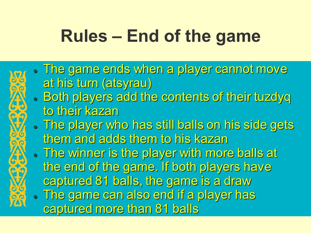 Rules – End of the game The game ends when a player cannot move at his turn (atsyrau) The game ends when a player cannot move at his turn (atsyrau) Bo