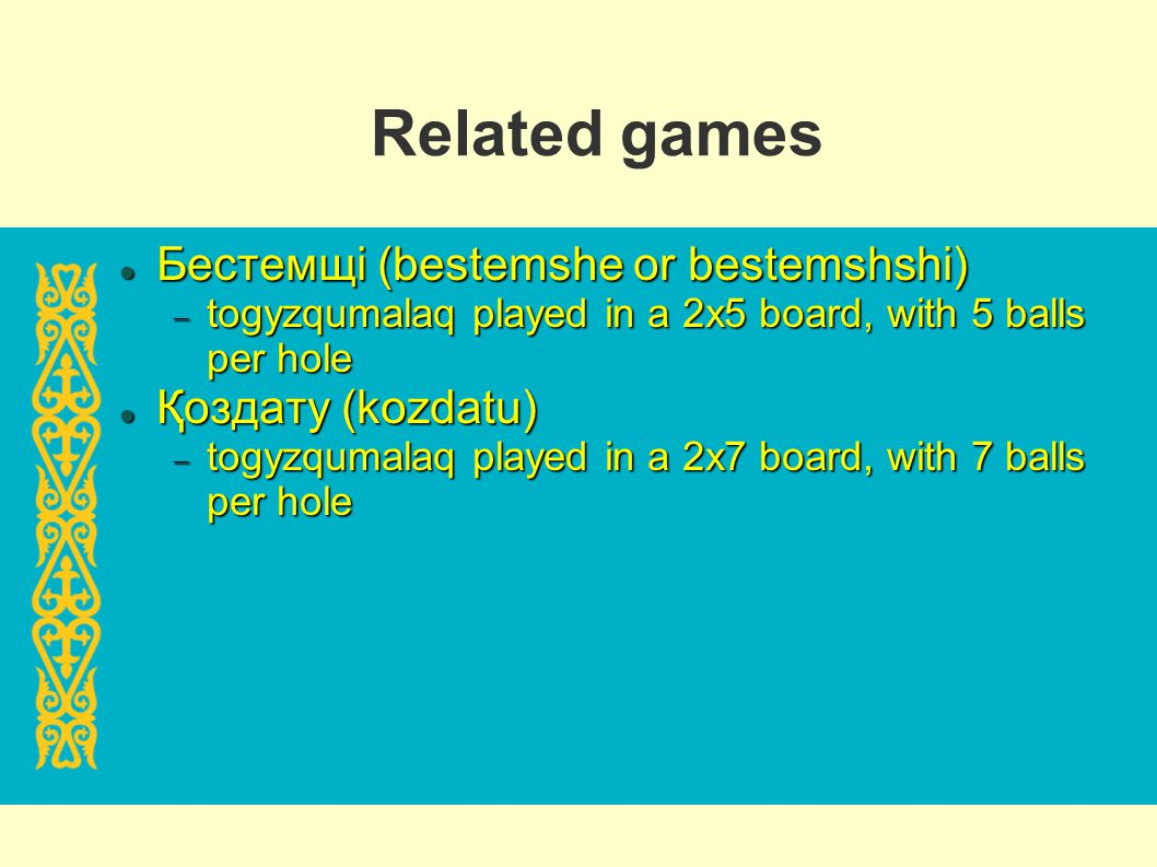 Related games Бестемщі (bestemshe or bestemshshi) Бестемщі (bestemshe or bestemshshi) togyzqumalaq played in a 2x5 board, with 5 balls per hole togyzq