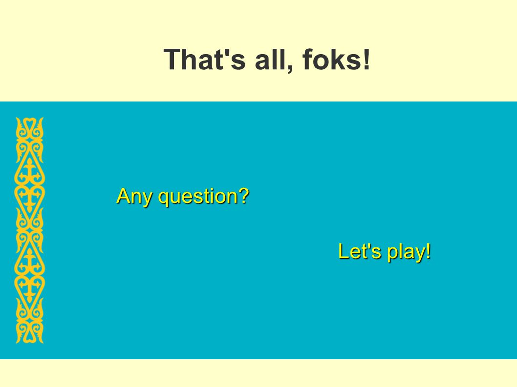 That's all, foks! Any question? Let's play!