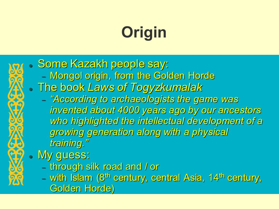 Origin Some Kazakh people say: Some Kazakh people say: Mongol origin, from the Golden Horde Mongol origin, from the Golden Horde The book Laws of Togy