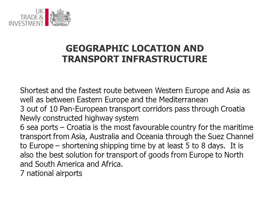 CROATIA – GATEWAY TO SOUTH-EAST EUROPE EU accession well before other Western Balkan countries Easy access to neighbouring markets Proven track-record of companies capitalising on expanding business using Croatia as a hub Similar language and legal systems across the region – consumer habits and expectations fairly aligned