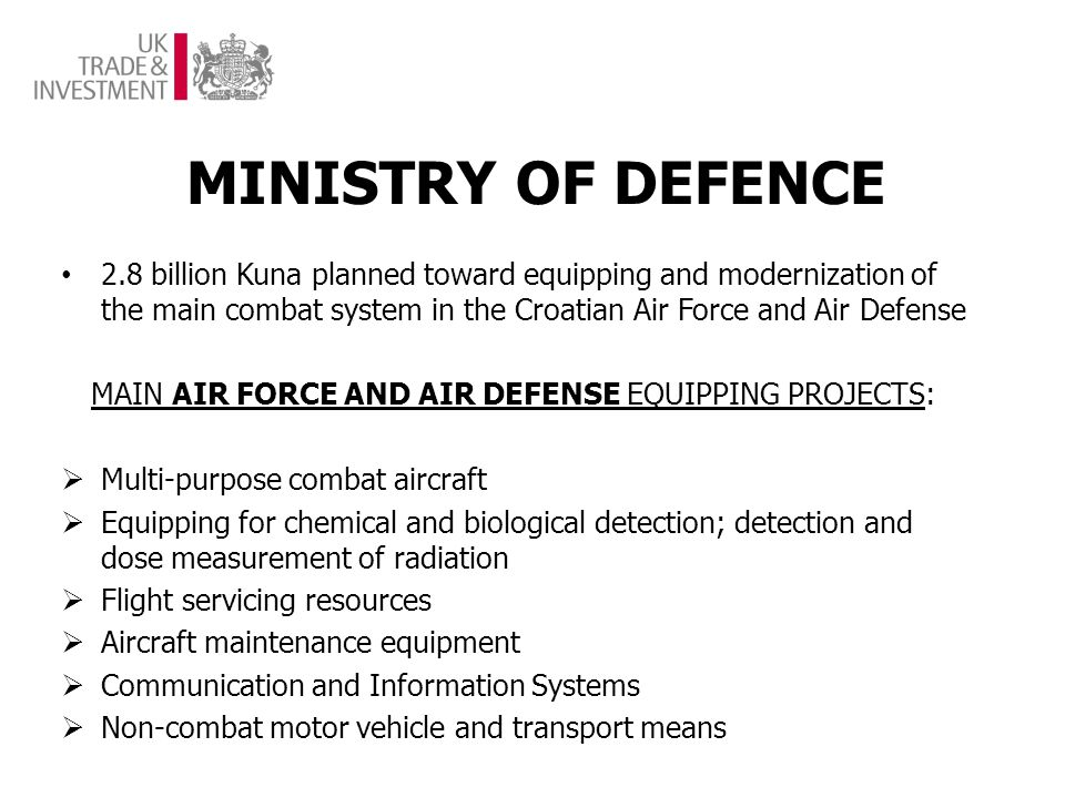 MINISTRY OF DEFENCE 2.8 billion Kuna planned toward equipping and modernization of the main combat system in the Croatian Air Force and Air Defense MAIN AIR FORCE AND AIR DEFENSE EQUIPPING PROJECTS: Multi-purpose combat aircraft Equipping for chemical and biological detection; detection and dose measurement of radiation Flight servicing resources Aircraft maintenance equipment Communication and Information Systems Non-combat motor vehicle and transport means