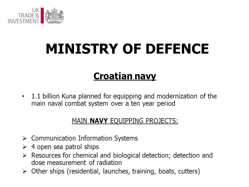 MINISTRY OF DEFENCE Croatian navy 1.1 billion Kuna planned for equipping and modernization of the main naval combat system over a ten year period MAIN NAVY EQUIPPING PROJECTS: Communication Information Systems 4 open sea patrol ships Resources for chemical and biological detection; detection and dose measurement of radiation Other ships (residential, launches, training, boats, cutters)
