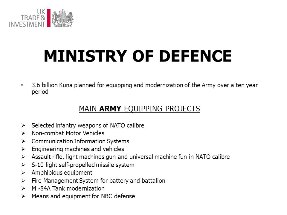 MINISTRY OF DEFENCE 3.6 billion Kuna planned for equipping and modernization of the Army over a ten year period MAIN ARMY EQUIPPING PROJECTS Selected infantry weapons of NATO calibre Non-combat Motor Vehicles Communication Information Systems Engineering machines and vehicles Assault rifle, light machines gun and universal machine fun in NATO calibre S-10 light self-propelled missile system Amphibious equipment Fire Management System for battery and battalion M -84A Tank modernization Means and equipment for NBC defense