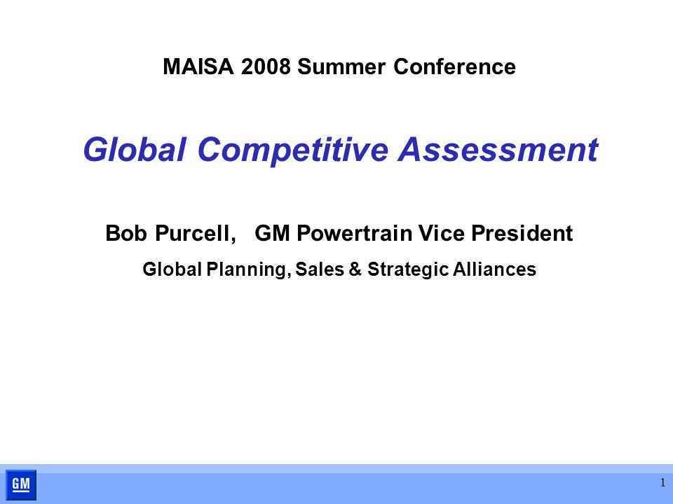 1 MAISA 2008 Summer Conference Global Competitive Assessment Bob Purcell, GM Powertrain Vice President Global Planning, Sales & Strategic Alliances