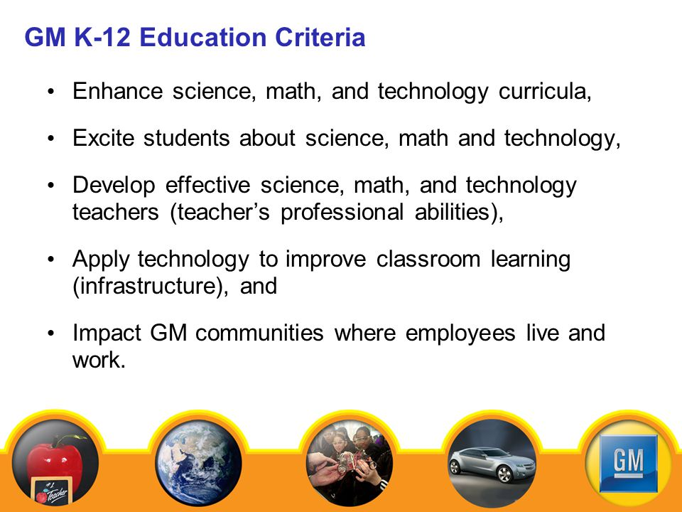 GM K-12 Education Criteria Enhance science, math, and technology curricula, Excite students about science, math and technology, Develop effective science, math, and technology teachers (teachers professional abilities), Apply technology to improve classroom learning (infrastructure), and Impact GM communities where employees live and work.