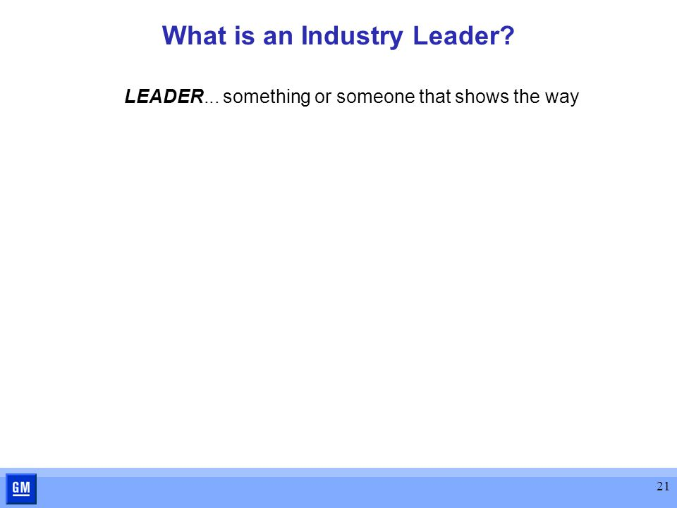 21 What is an Industry Leader? LEADER... something or someone that shows the way