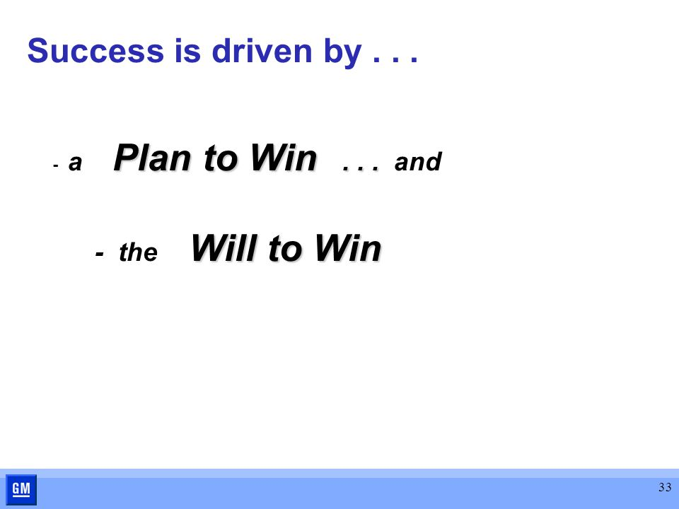 33 Success is driven by... Plan to Win... - a Plan to Win... and Will to Win - the Will to Win
