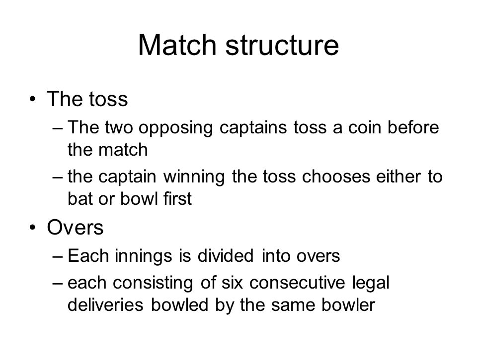 Match structure The toss –The two opposing captains toss a coin before the match –the captain winning the toss chooses either to bat or bowl first Overs –Each innings is divided into overs –each consisting of six consecutive legal deliveries bowled by the same bowler